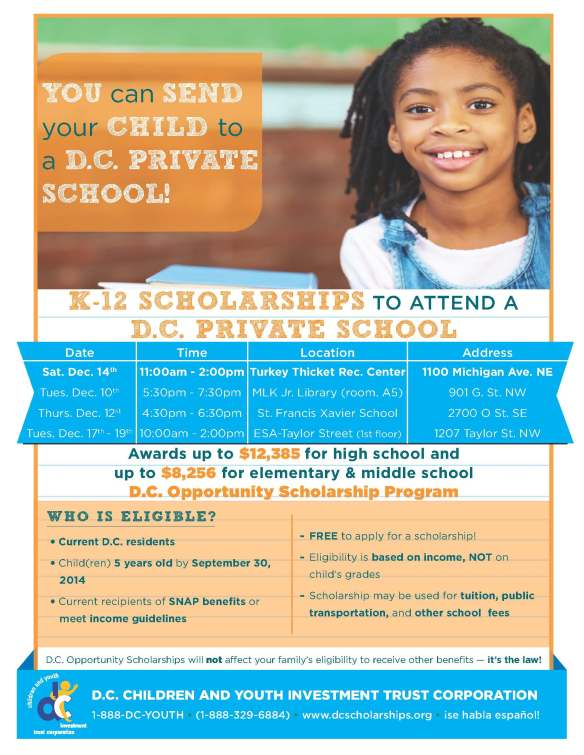 Greetings, We want to share this opportunity with the families in your organization and community! The D.C. Opportunity Scholarship Program (OSP) provides K-12 scholarships for District families with school-age children to enroll their child(ren) in a participating D.C. private school next fall.   It is FREE to apply and parents can use the scholarship at one of over 50 participating private schools in the D.C. area. Scholarships awards are up to $12,385 for high school and up to $8,256 for elementary and middle schools, and may be used for tuition, books, uniforms, and other school related fees.    Family Eligibility Requirements: ·         Current D.C. Residents ·         Child(ren) 5 years old by September 30, 2014 ·         Current recipients of SNAP (food stamps) OR meet income guidelines (185% of the poverty threshold)   District families can apply for a scholarship on Saturday, December 14th from 11am to 2pm at Turkey Thicket Recreation Center (1100 Michigan Ave. NE). The OSP will also be hosting several events in December throughout the city (see attached flyer).